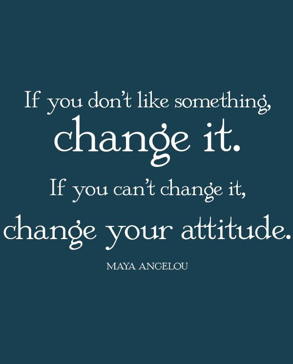 If You Dont Like Something Change It If You Cant Change It