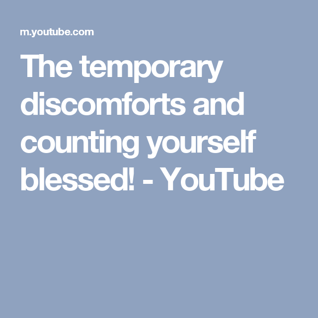 The temporary discomforts and counting yourself blessed! - YouTube