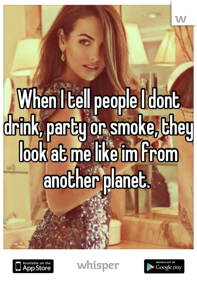 When I Tell People I Dont Drink Party Or Smoke They Look At Me Like Im From Another Planet Words Funny Quotes Life Quotes