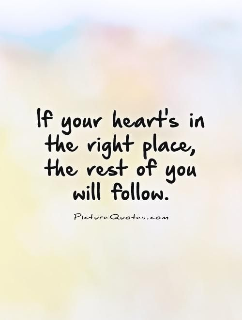 If Your Hearts In The Right Place The Rest Of You Will Follow