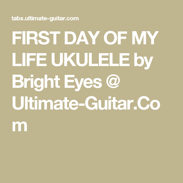 FIRST DAY OF MY LIFE UKULELE by Bright Eyes @ Ultimate-Guitar.Com ...
