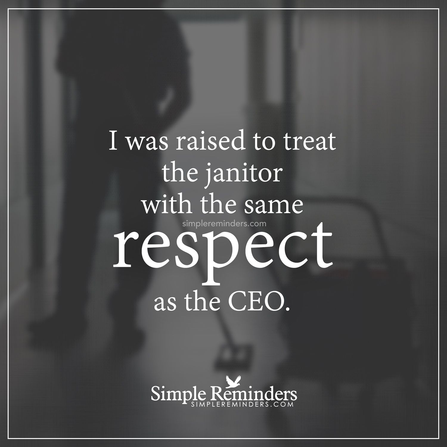 treat people with respect i was raised to treat the janitor with the same respect as