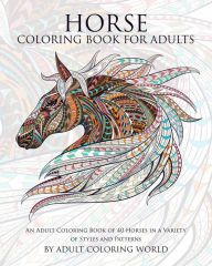 Horse Coloring Book For Adults: An Adult Coloring Book of 40 Horses in a Variety of Styles and Patterns