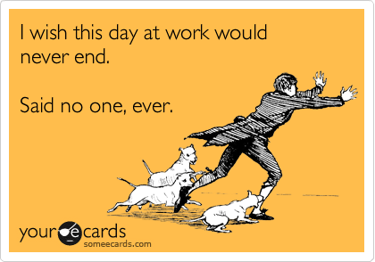 I Wish This Day At Work Would Never End Said No One Ever Funny Inspirational Quotes Funny Quotes Bones Funny