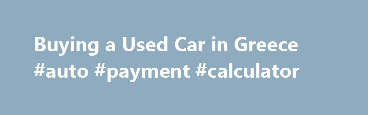 Buying A Used Car In Greece Auto Payment Calculator Http