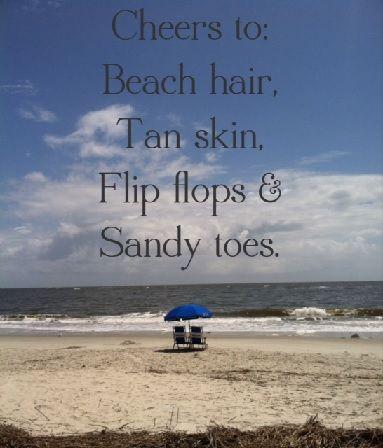 Cheers to: Beach hair, tan skin, flip flops & sandy toes ...