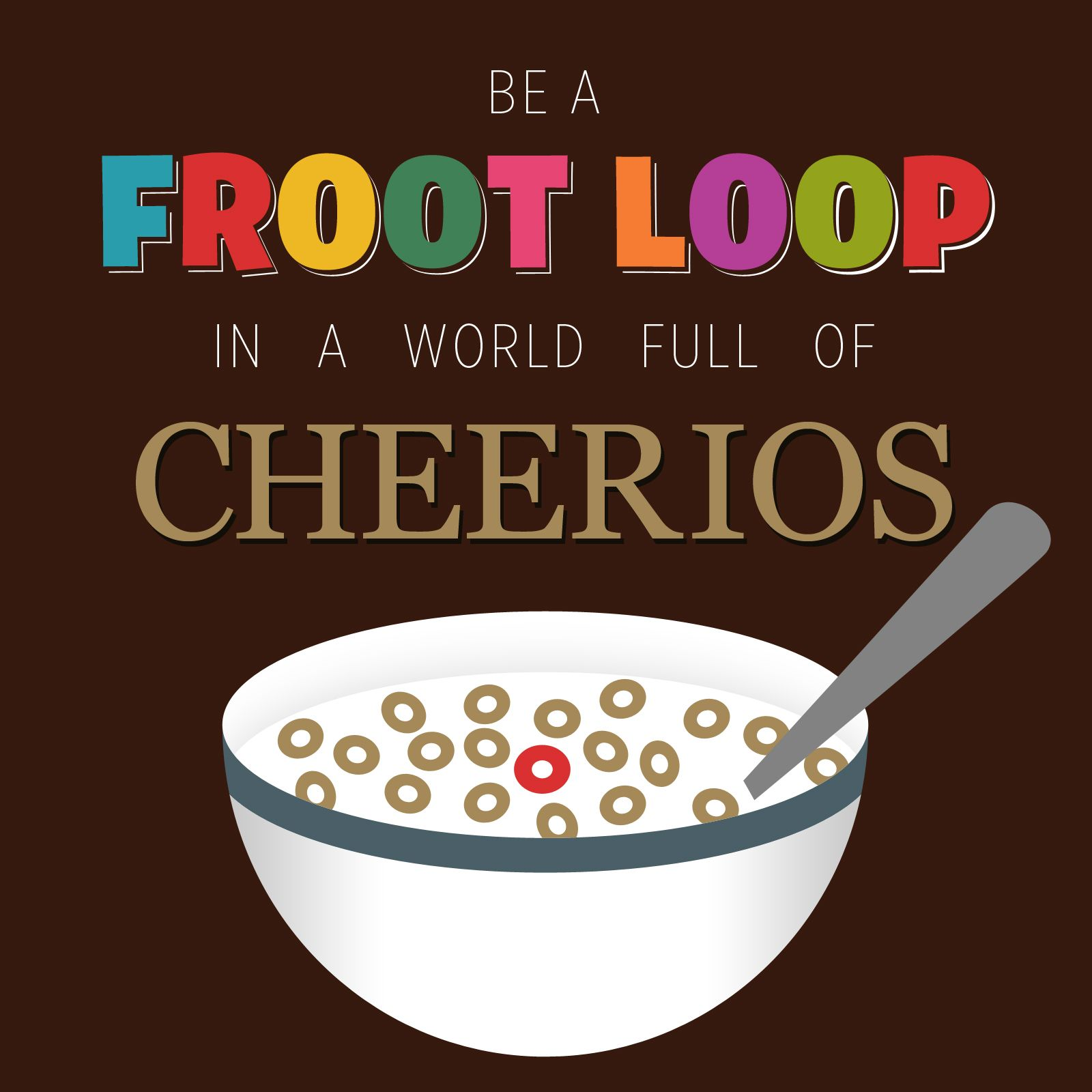 Be A Fruitloop In A World Full Of Cheerios Quote: Be A Froot Loop In A World Full Of Cheerios! By Todd