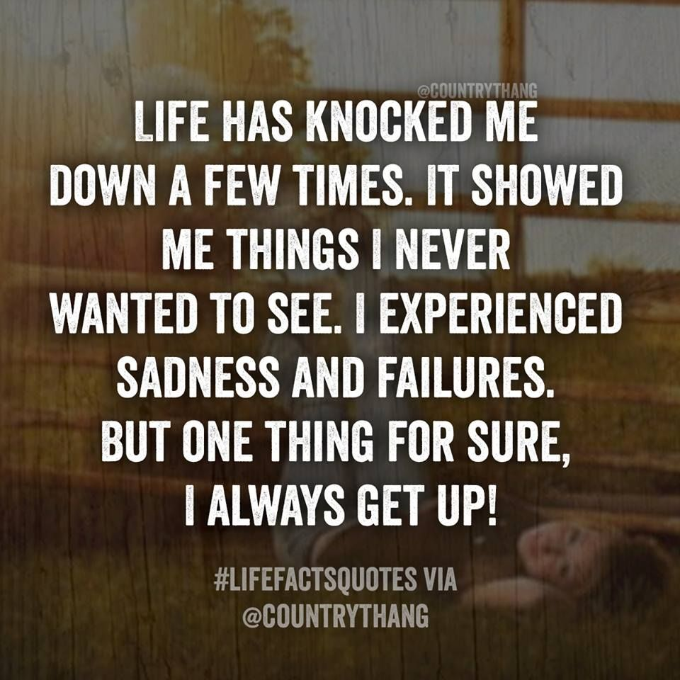 Life Has Knocked Me Down A Few Times It Showed Me Things I Nver Wanted To See I Experienced Sadness And Failure Down Quotes Funny Quotes About Life Up Quotes