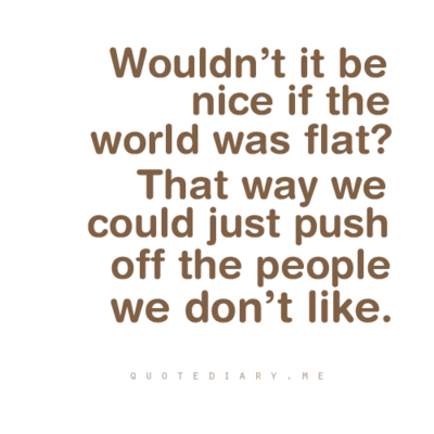 Wouldn't it be nice if the world was flat? That way we could just push off the people we don't like.