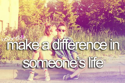 Before I die I want to make a difference in someone's life