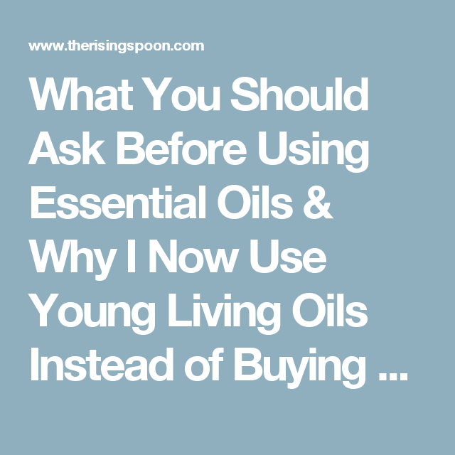What You Should Ask Before Using Essential Oils & Why I Now Use Young Living Oils Instead of Buying Retail | The Rising Spoon: What You Should Ask Before Using Essential Oils & Why I Now Use Young Living Oils Instead of Buying Retail