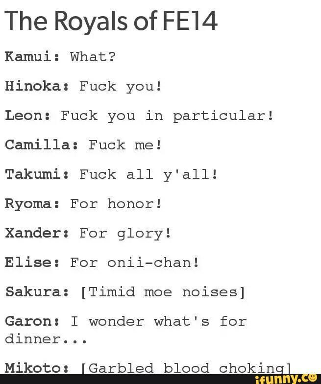 This is true, especially the Camilla one...SHE CREEPS ME OUT. And she thought tart killing all my friends and allies would make me come crawling back to Nohr...YEAH NO
