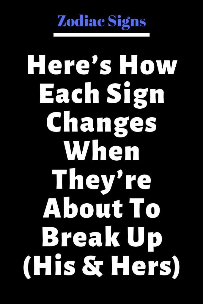 Heres How Each Sign Changes When Theyre About To Break