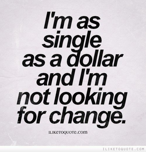 Im As Single As A Dollar And Im Not Looking For Change Things