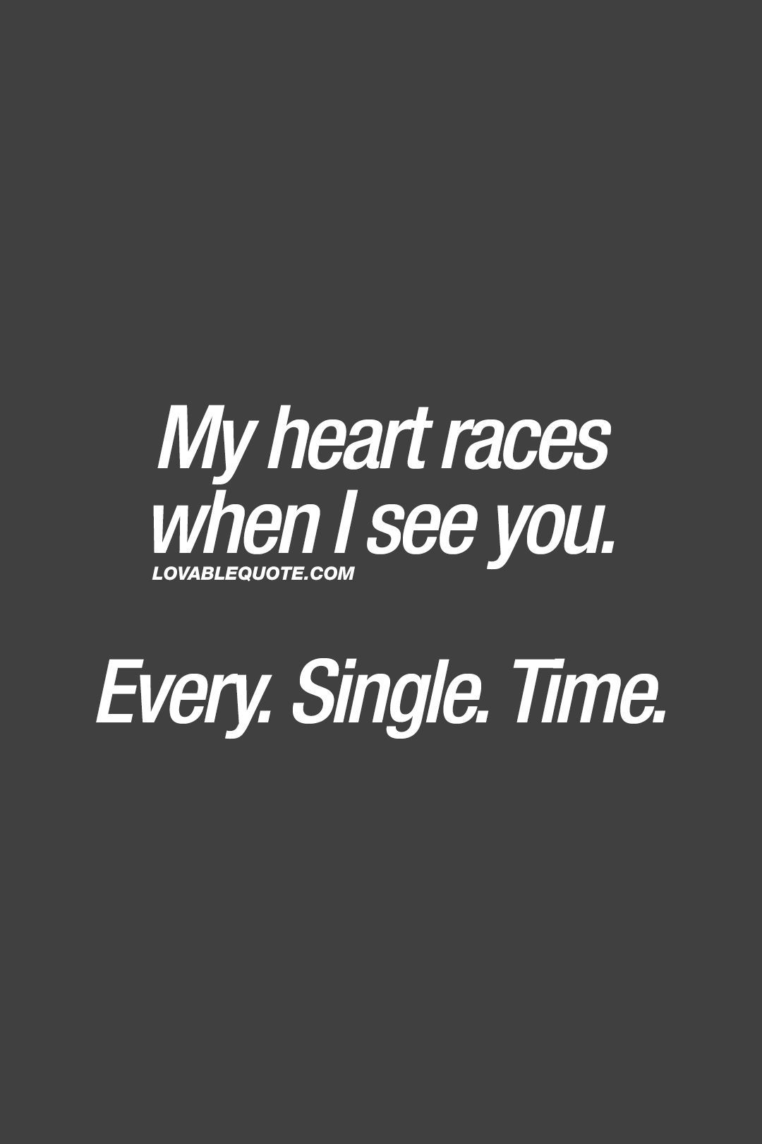 My heart races when I see you. Every. Single. Time. ❤ Everytime. ❤ #romantic #romanticquotes www.lovablequote.com for all our romantic love quotes for him and for her!