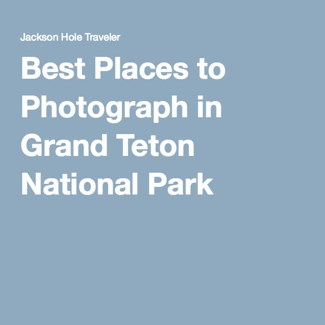 Best Places to Photograph in Grand Teton National Park