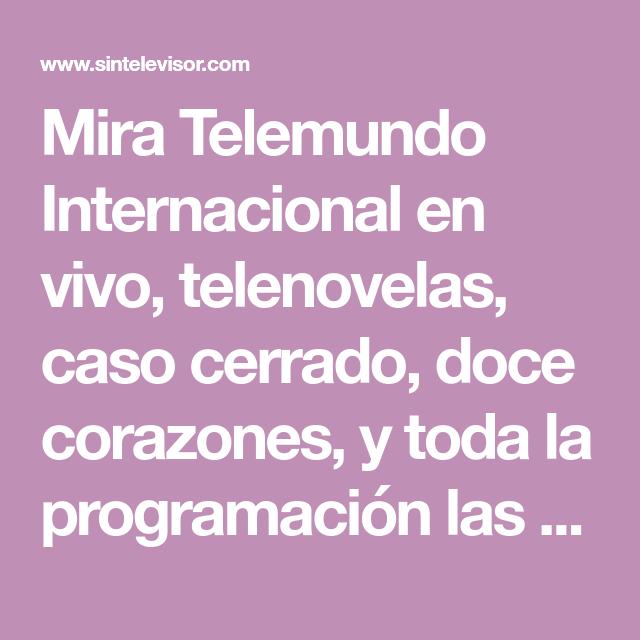 Mira Telemundo Internacional En Vivo Telenovelas Caso Cerrado Doce Corazones Y Toda La Programacion La Cadena De Television Telenovela Quitar La Celulitis