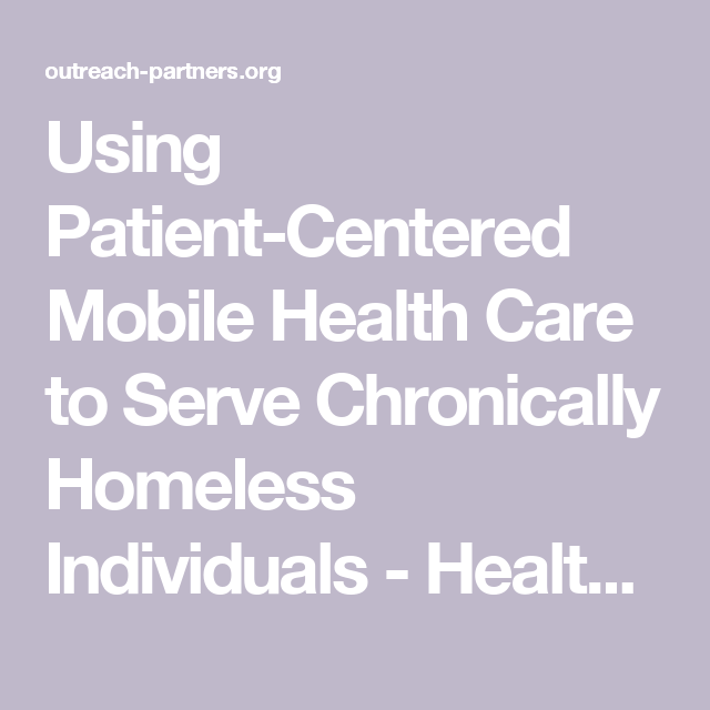 Using Patient Centered Mobile Health Care To Serve Chronically Homeless Individuals Health Outreach Partners Health Care Health Health Programs