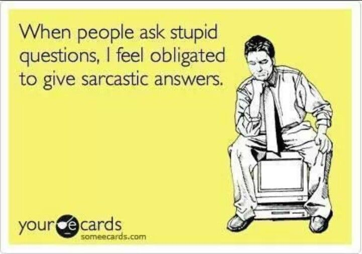 I am very sarcastic when its necessary