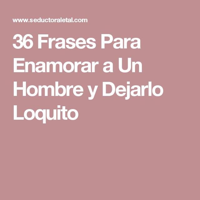 36 Frases Para Enamorar A Un Hombre Y Dejarlo Loquito