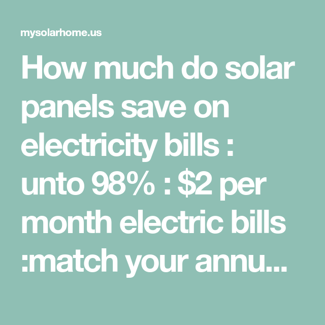 How Much Do Solar Panels Save On Electricity Bills Unto 98 2 Per Month Electric Bills Match Your Annual Electric Solar Solar Generator Electricity Bill