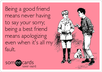 being a good friend means never having to say your sorry being a
