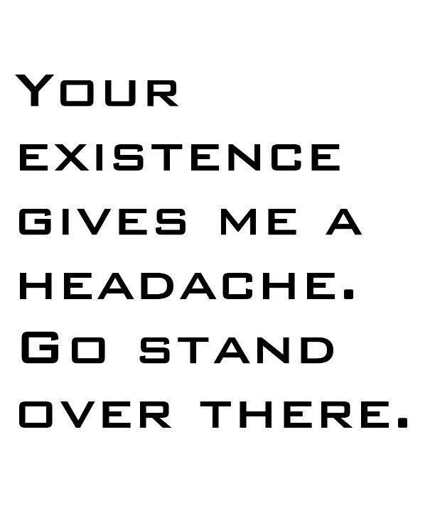 Bitchy Quotes Your Existence Gives Me A Headache ♥ Bitchy Quotes ♥ This Would Be .