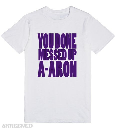 you done messed up a aron skreened