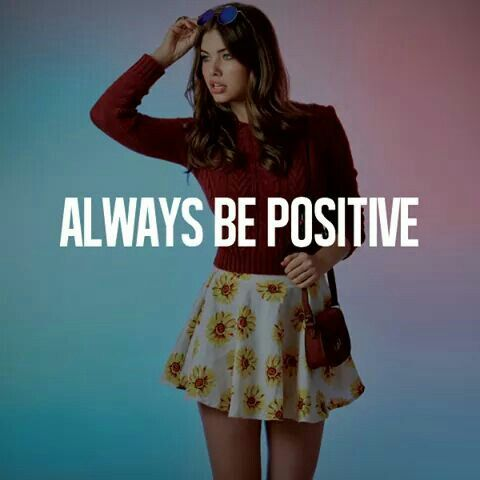 Always be positive..