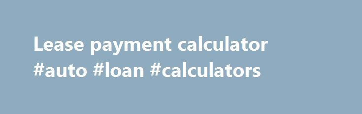 Lease Payment Calculator #auto #loan #calculators Http://china.remmont