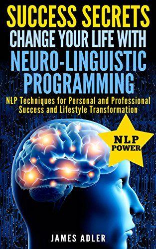 Success Secrets: Change Your Life With Neuro-Linguistic ...