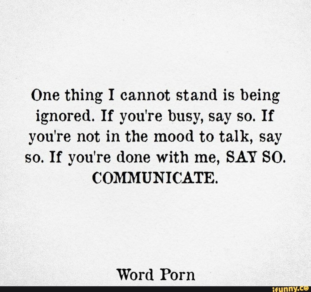 One thing I cannot stand is being ignored. If you're busy, say so. If you're not in the mood to talk, say so. If you're done with me, SAY SO. COMMUNICATE. Word Porn - )