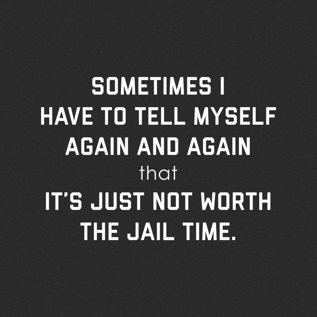 It S Just Not Worth The Jail Time Done Quotes Badass Quotes Gangster Quotes