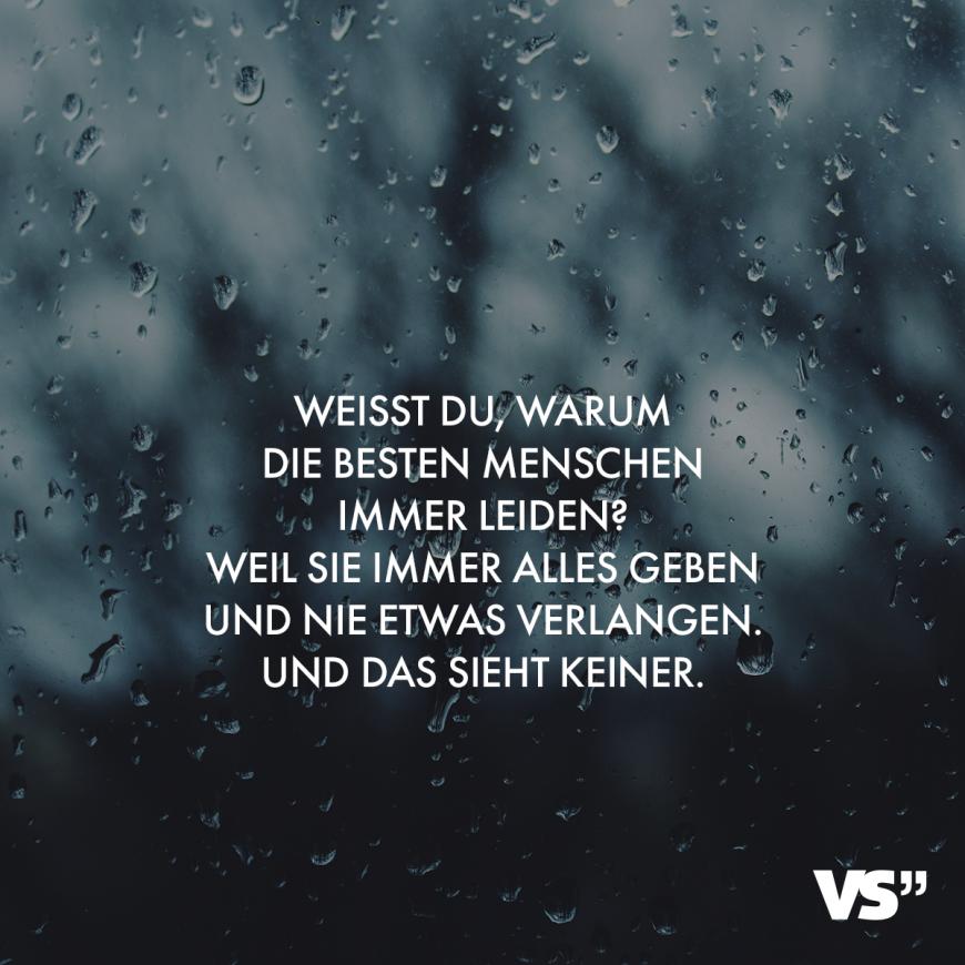 Visual Statements® Weißt du, warum die besten Menschen immer leiden? Weil sie immer alles geben und nie etwas verlangen. Und das sieht keiner. Sprüche / Spruch / traurig / Herzschmerz / Liebeskummer #VisualStatements #traurigeSprüche #Sprüche #traurig