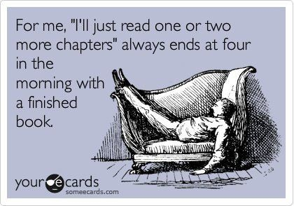 """For me, """"I'll just read one or two more chapters"""" always ends at four in the morning with a finished book."""