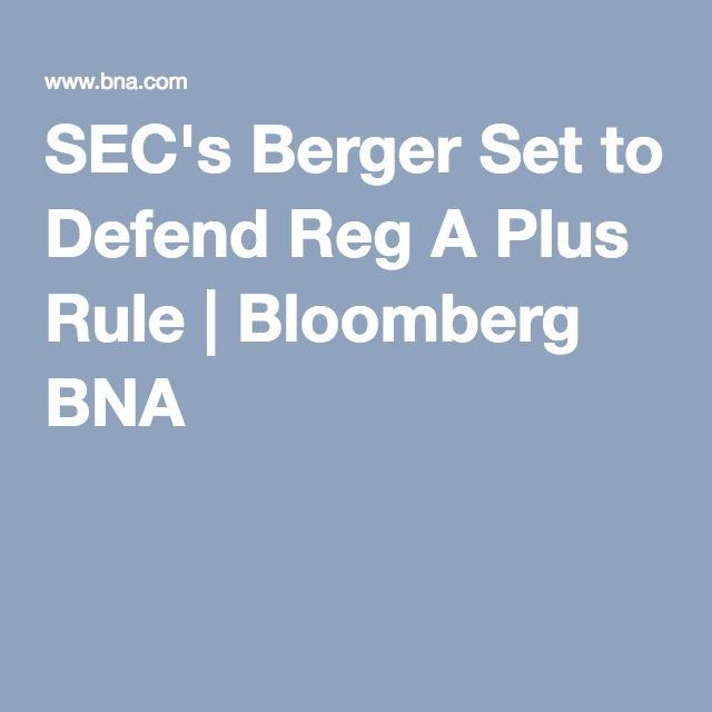 Sec S Berger Set To Defend Reg A Plus Rule Bloomberg Bna