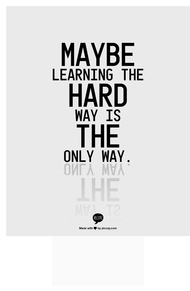 Maybe Learning The Hard Way Is The Only Way Quoteswords Life