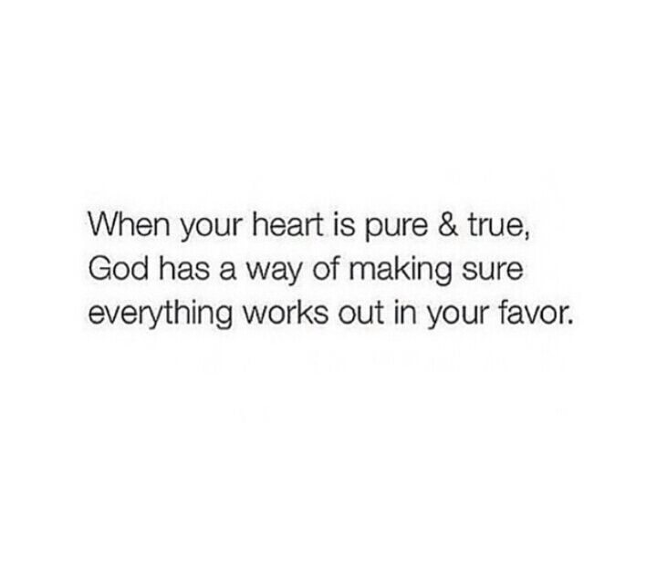 When your heart is pure & true, God has a way of making sure everything works out in your favor!