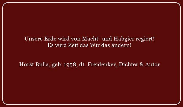 Unsere Erde wird von Macht- und Habgier regiert - Zitat von Horst Bulla - Gesellschaftskritische Zitate / Politik - Zitate / Quotes