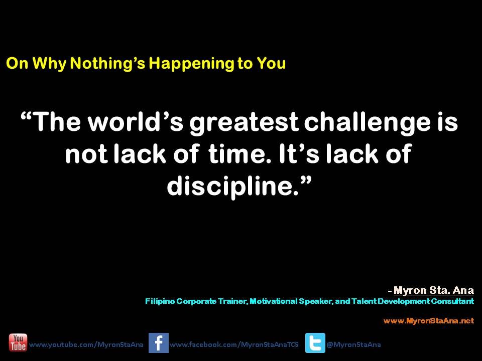Quote 54 The World S Greatest Challenge Is Not Lack Of Time It S Lack Of Discipline Myron Sta Ana Filipino Quotations Motivational Speaker Motivation