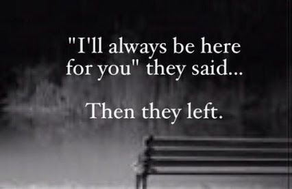 Ill Always Be There For You They Said Then They Left