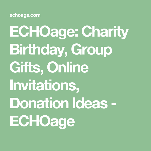 ECHOage Charity Birthday Group Gifts Online Invitations Donation Ideas