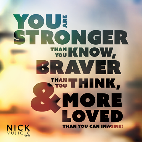 You are stronger than you know, braver than you think,& more   loved than you can imagine.
