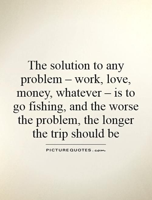 Love Fishing Quotes Stunning The Solution To Any Problem  Work Love Money Whatever  Is To