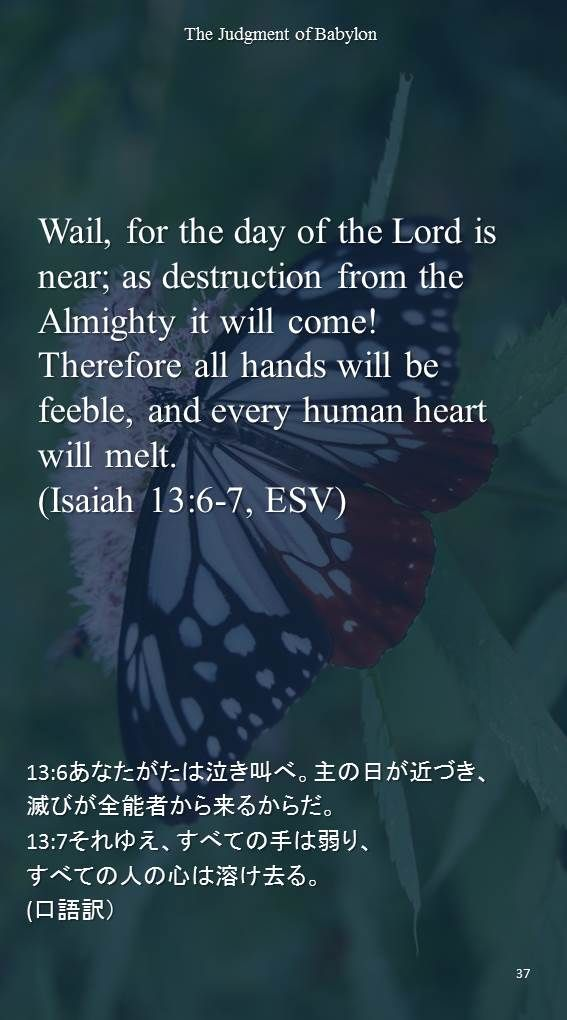 Wail, for the day of the Lord is near; as destruction from the Almighty it will come! Therefore all hands will be feeble, and every human heart will melt.(Isaiah 13:6-7, ESV)13:6あなたがたは泣き叫べ。主の日が近づき、 滅びが全能者から来るからだ。 13:7それゆえ、すべての手は弱り、 すべての人の心は溶け去る。 (口語訳)