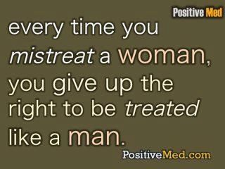 mistreat a woman--you're not a man