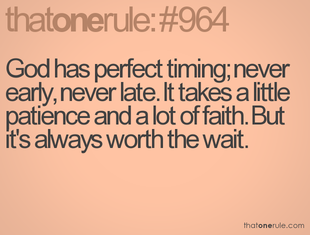 God has perfect timing; never early, never late.  It takes a little patience and a lot of faith,  But it's always worth the wait,