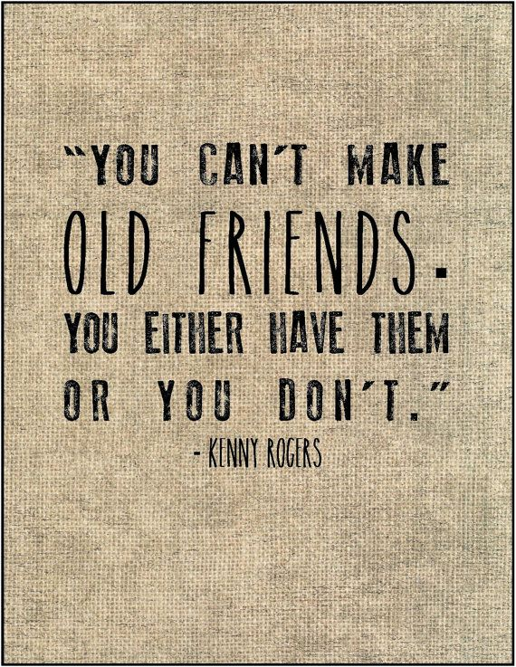 You Cant Make Old Friends You Either Have Them Or Your Dont