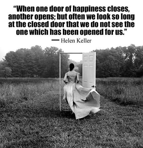 """""""When one door of happiness closes, another opens; but often we look so long at the closed door that we do not see the one which has been opened for us.""""  ― Helen Keller"""