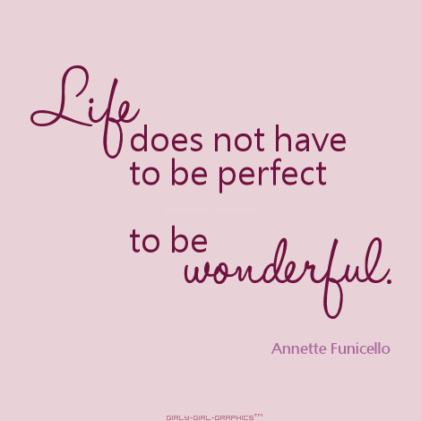 Life Doesnt Have To Be Perfect To Be Wonderful Truth Life